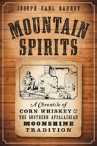 MOUNTAIN SPIRITS - A CHRONICLE OF CORN WHISKEY AND THE SOUTHERN APPALACHIAN MOONSHINE TRADITION